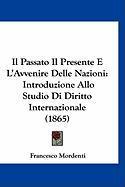 Il Passato Il Presente E L'Avvenire Delle Nazioni: Introduzione Allo Studio Di Diritto Internazionale (1865) - Mordenti, Francesco
