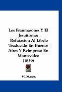 Los Franmasones y El Jesuitismo: Refutacion Al Libelo Traducido En Buenos Aires y Reimpreso En Montevideo (1839) - Mason, M.
