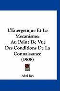 L'Energetique Et Le Mecanisme: Au Point de Vue Des Conditions de La Connaissance (1908) - Rey, Abel