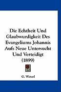 Die Echtheit Und Glaubwurdigkeit Des Evangeliums Johannis Aufs Neue Untersucht Und Verteidigt (1899) - Wetzel, G.