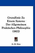 Grundlinie Zu Einem Systeme Der Allgemeinen Praktischen Philosophie (1802) - Metz, G. H.