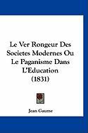 Le Ver Rongeur Des Societes Modernes Ou Le Paganisme Dans L'Eeducation (1831) - Gaume, Jean