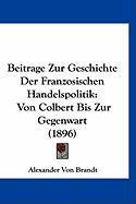 Beitrage Zur Geschichte Der Franzosischen Handelspolitik: Von Colbert Bis Zur Gegenwart (1896) - Brandt, Alexander Von
