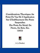 Considerations Theoriques Au Point de Vue de L'Application Sur L'Etablissement Des Ponts Suspendus: Des Ponts En Metal, En Pierre, En Bois, Etc. (1853 - Boudsot, A. A.