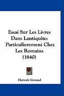 Essai Sur Les Livres Dans Lantiquite: Particulierement Chez Les Romains (1840) - Geraud, Hercule