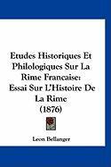 Etudes Historiques Et Philologiques Sur La Rime Francaise: Essai Sur L'Histoire de La Rime (1876) - Bellanger, Leon