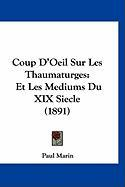 Coup D'Oeil Sur Les Thaumaturges: Et Les Mediums Du XIX Siecle (1891) - Marin, Paul