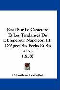 Essai Sur Le Caractere Et Les Tendances de L'Empereur Napoleon III: D'Apres Ses Ecrits Et Ses Actes (1858) - Berthellot, C. Sosthene
