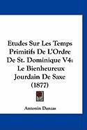 Etudes Sur Les Temps Primitifs de L'Ordre de St. Dominique V4: Le Bienheureux Jourdain de Saxe (1877) - Danzas, Antonin