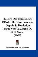 Histoire Des Etudes Dans L'Ordre de Saint Francois: Depuis Sa Fondation Jusque Vers La Moitie Du XIII Siecle (1908) - De Lucerne, Felder Hilarin