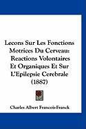 Lecons Sur Les Fonctions Motrices Du Cerveau: Reactions Volontaires Et Organiques Et Sur L'Epilepsie Cerebrale (1887) - Francois-Franck, Charles Albert