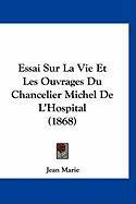 Essai Sur La Vie Et Les Ouvrages Du Chancelier Michel de L'Hospital (1868) - Marie, Jean
