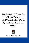 Etude Sur Le Droit de Cite a Rome: Et L'Acquisition de La Qualite de Francais (1883) - De Letourville, Gaston