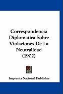 Correspondencia Diplomatica Sobre Violaciones de La Neutralidad (1902) - Imprenta Nacional Publisher, Nacional Pu