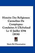 Histoire Des Religieuses Carmelites de Compiegne: Conduites A L'Echafaud Le 17 Juillet 1794 (1836) - De L'Incarnation, Marie