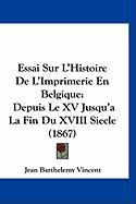 Essai Sur L'Histoire de L'Imprimerie En Belgique: Depuis Le XV Jusqu'a La Fin Du XVIII Siecle (1867) - Vincent, Jean Barthelemy