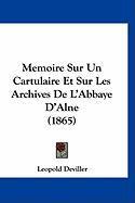 Memoire Sur Un Cartulaire Et Sur Les Archives de L'Abbaye D'Alne (1865) - Deviller, Leopold