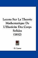 Lecons Sur La Theorie Mathematique de L'Elasticite Des Corps Solides (1852) - Lame, G.