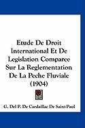 Etude de Droit International Et de Legislation Comparee Sur La Reglementation de La Peche Fluviale (1904) - De Saint-Paul, G. Del P. De Cardaillac