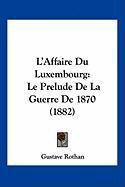 L'Affaire Du Luxembourg: Le Prelude de La Guerre de 1870 (1882) - Rothan, Gustave
