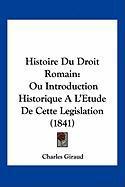 Histoire Du Droit Romain: Ou Introduction Historique A L'Etude de Cette Legislation (1841) - Giraud, Charles