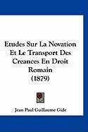 Etudes Sur La Novation Et Le Transport Des Creances En Droit Romain (1879) - Gide, Jean Paul Guillaume
