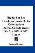 Etudes Sur Les Developpements de La Colonisation: Du Bas Canada Depuis Dix ANS 1851 a 1861 (1863) - Drapeau, Stanislas