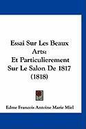 Essai Sur Les Beaux Arts: Et Particulierement Sur Le Salon de 1817 (1818) - Miel, Edme Francois Antoine Marie