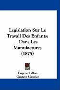 Legislation Sur Le Travail Des Enfants: Dans Les Manufactures (1875) - Tallon, Eugene; Maurice, Gustave