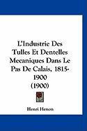 L'Industrie Des Tulles Et Dentelles Mecaniques Dans Le Pas de Calais, 1815-1900 (1900) - Henon, Henri