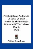 Prophetic Ideas and Ideals: A Series of Short Studies in the Prophetic Literature of the Hebrew People (1902) - Jordan, William George