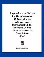 Proposed Marine College: For the Advancement of Navigation as a Science and Improvement of the Efficiency of the Merchant Marine of Great Brita - Mackenzie, Henry