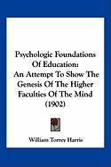 Psychologic Foundations of Education: An Attempt to Show the Genesis of the Higher Faculties of the Mind (1902) - Harris, William Torrey