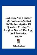 Psychology and Theology: Or Psychology Applied to the Investigation of Questions Relating to Religion, Natural Theology, and Revelation (1855) - Alliott, Richard