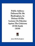 Public Address: Delivered by Mr. Buckingham, in Defense of His Lectures on Palestine Against the Criticisms of Eli Smith (1839) - Buckingham, James Silk