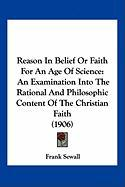Reason in Belief or Faith for an Age of Science: An Examination Into the Rational and Philosophic Content of the Christian Faith (1906) - Sewall, Frank