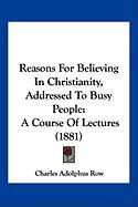 Reasons for Believing in Christianity, Addressed to Busy People: A Course of Lectures (1881) - Row, Charles Adolphus