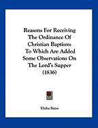 Reasons for Receiving the Ordinance of Christian Baptism: To Which Are Added Some Observations on the Lord's Supper (1836) - Bates, Elisha