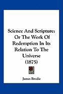 Science and Scripture: Or the Work of Redemption in Its Relation to the Universe (1875) - Brodie, James