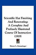Scientific Hat Finishing and Renovating: A Complete and Profusely Illustrated Course of Instruction (1919) - Ermatinger, Henry L.