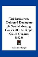 Ten Discourses: Delivered Extempore at Several Meeting Houses of the People Called Quakers (1808) - Fothergill, Samuel