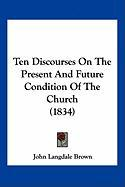 Ten Discourses on the Present and Future Condition of the Church (1834) - Brown, John Langdale