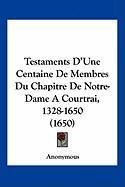 Testaments D'Une Centaine de Membres Du Chapitre de Notre-Dame a Courtrai, 1328-1650 (1650) - Anonymous