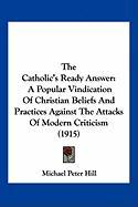 The Catholic's Ready Answer: A Popular Vindication of Christian Beliefs and Practices Against the Attacks of Modern Criticism (1915) - Hill, Michael Peter