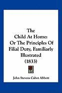 The Child at Home: Or the Principles of Filial Duty, Familiarly Illustrated (1833) - Abbott, John Stevens Cabot