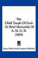 The Child Taught of God: Or Brief Memorials of A. M. G. B. (1865) - James Nisbet and Company Publisher, Nisb