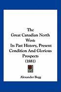 The Great Canadian North West: Its Past History, Present Condition and Glorious Prospects (1881) - Begg, Alexander