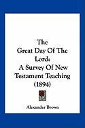 The Great Day of the Lord: A Survey of New Testament Teaching (1894) - Brown, Alexander