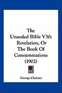 The Unsealed Bible V30: Revelation, or the Book of Consummations (1902) - Chainey, George