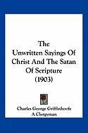 The Unwritten Sayings of Christ and the Satan of Scripture (1903) - Griffinhoofe, Charles George; A. Clergyman, Clergyman